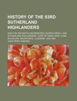 History of the 93rd Sutherland Highlanders; Now the 2nd Battalion Princess Louise's Argyll and Sutherland Highlanders