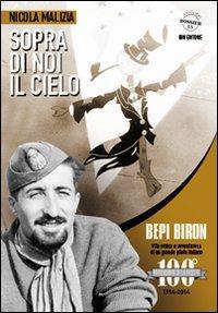 Sopra di noi il cielo. Bepi Biron nel centenario della sua nascita. vita eroica e avventurosa di un grande pilota italiano