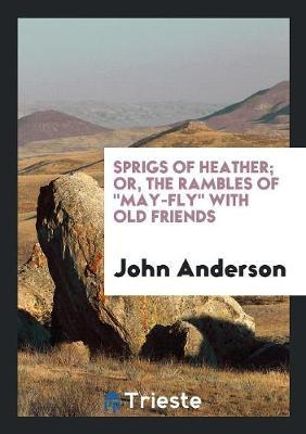 """Sprigs of Heather; Or, the Rambles Of """"May-Fly"""" with Old Friends"""