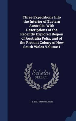 Three Expeditions Into the Interior of Eastern Australia; With Descriptions of the Recently Explored Region of Australia Felix, and of the Present Colony of New South Wales Volume 1