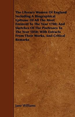 The Literary Women Of England Including A Biographical Epitome Of All The Most Eminent To The Year 1700; And Sketches Of The Poetesses To The Year ... From Their Works, And Critical Remarks