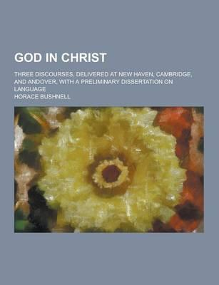 God in Christ; Three Discourses, Delivered at New Haven, Cambridge, and Andover, with a Preliminary Dissertation on Language
