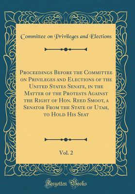 Proceedings Before the Committee on Privileges and Elections of the United States Senate, in the Matter of the Protests Against the Right of Hon. Reed ... to Hold His Seat, Vol. 2 (Classic Reprint)