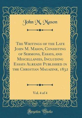 The Writings of the Late John M. Mason, Consisting of Sermons, Essays, and Miscellanies, Including Essays Already Published in the Christian Magazine, 1832, Vol. 4 of 4 (Classic Reprint)