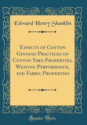Effects of Cotton Ginning Practices on Cotton Yarn Properties, Weaving Performance, and Fabric Properties (Classic Reprint)