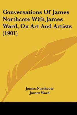 Conversations of James Northcote with James Ward, on Art and Artists (1901)