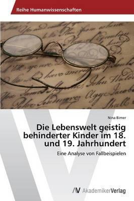 Die Lebenswelt geistig behinderter Kinder im 18. und 19. Jahrhundert