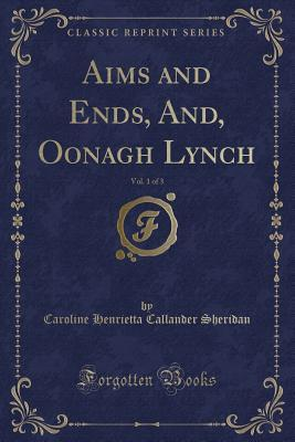 Aims and Ends, And, Oonagh Lynch, Vol. 1 of 3 (Classic Reprint)