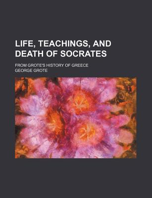Life, Teachings, and Death of Socrates; From Grote's History of Greece