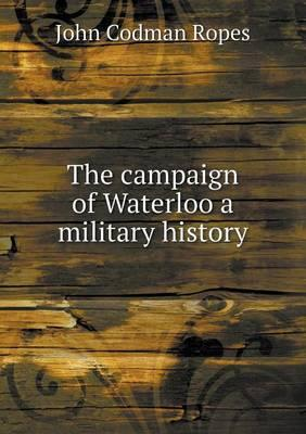 The Campaign of Waterloo a Military History