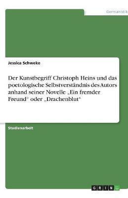 """Der Kunstbegriff Christoph Heins und das poetologische Selbstverständnis des Autors anhand seiner Novelle """"Ein fremder Freund"""" oder """"Drachenblut"""""""