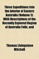 Three Expeditions Into the Interior of Eastern Australia (Volume 1); With Descriptions of the Recently Explored Region of Australia Felix, and