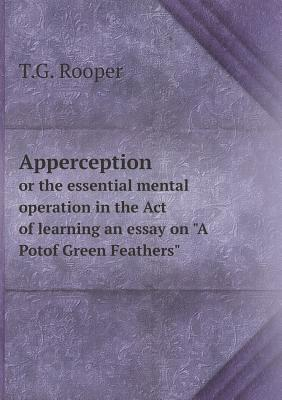 Apperception or the Essential Mental Operation in the Act of Learning an Essay on a Potof Green Feathers