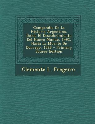 Compendio de La Historia Argentina, Desde El Descubrimiento del Nuevo Mundo, 1492, Hasta La Muerte de Dorrego, 1828