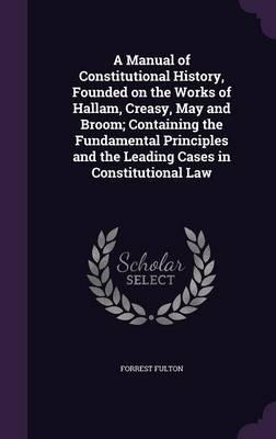 A Manual of Constitutional History, Founded on the Works of Hallam, Creasy, May and Broom; Containing the Fundamental Principles and the Leading Cases in Constitutional Law