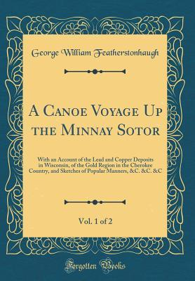 A Canoe Voyage Up the Minnay Sotor, Vol. 1 of 2