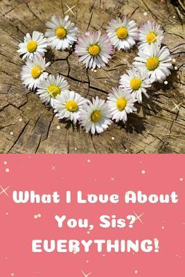 What I Love About You Sis? EVERYTHING!