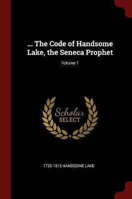 ... the Code of Handsome Lake, the Seneca Prophet; Volume 1