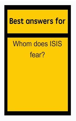 Best Answers for Whom Does Isis Fear?