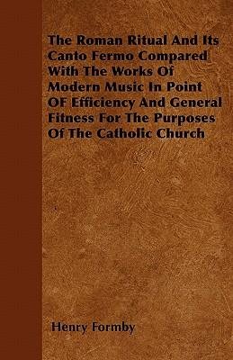 The Roman Ritual And Its Canto Fermo Compared With The Works Of Modern Music In Point OF Efficiency And General Fitness For The Purposes Of The Catholic Church