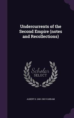 Undercurrents of the Second Empire (Notes and Recollections)