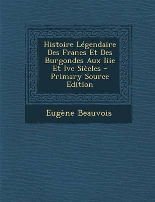Histoire Legendaire Des Francs Et Des Burgondes Aux Iiie Et Ive Siecles - Primary Source Edition