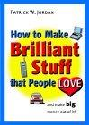 How to Make Brilliant Stuff That People Love ...and Make Big Money Out of It