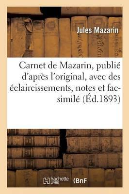 Carnet de Mazarin, Publie D'Apres L'Original, Avec Des Eclaircissements, Notes Et Fac-Simile