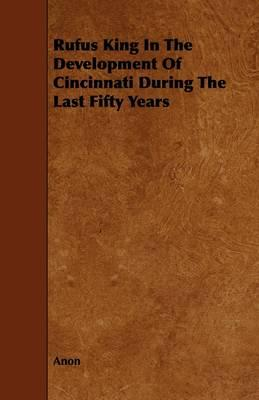 Rufus King in the Development of Cincinnati During the Last Fifty Years
