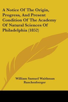 A Notice of the Origin, Progress, and Present Condition of the Academy of Natural Sciences of Philadelphia