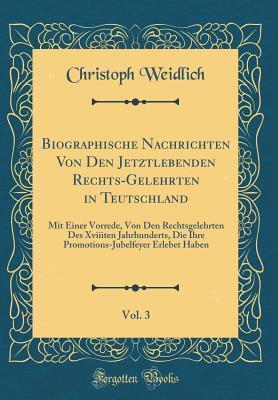 Biographische Nachrichten Von Den Jetztlebenden Rechts-Gelehrten in Teutschland, Vol. 3