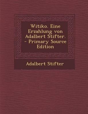 Witiko. Eine Erzahlung Von Adalbert Stifter. - Primary Source Edition