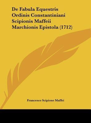 de Fabula Equestris Ordinis Constantiniani Scipionis Maffeii Marchionis Epistola (1712)