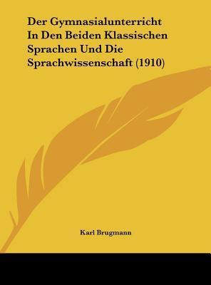 Der Gymnasialunterricht in Den Beiden Klassischen Sprachen Und Die Sprachwissenschaft (1910)