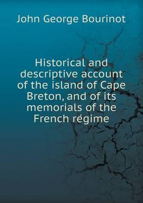 Historical and Descriptive Account of the Island of Cape Breton, and of Its Memorials of the French Re Gime