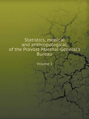 Statistics, Medical and Anthropological, of the Provost-Marshal-General's Bureau Volume 1