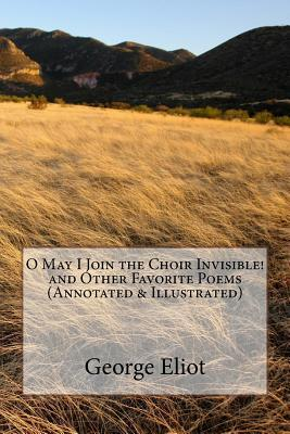 O May I Join the Choir Invisible! and Other Favorite Poems (Annotated & Illustrated)