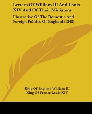 Letters of William III and Louis XIV and of Their Ministers