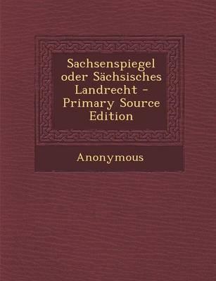 Sachsenspiegel Oder Sachsisches Landrecht - Primary Source Edition
