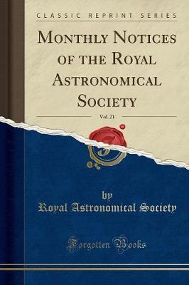 Monthly Notices of the Royal Astronomical Society, Vol. 21 (Classic Reprint)