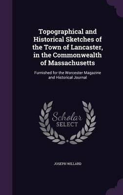 Topographical and Historical Sketches of the Town of Lancaster, in the Commonwealth of Massachusetts
