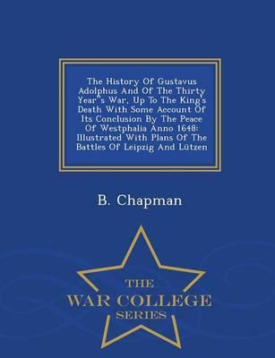 The History of Gustavus Adolphus and of the Thirty Years War, Up to the King's Death with Some Account of Its Conclusion by the Peace of Westphalia ... of Leipzig and Lutzen - War College Series