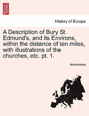A Description of Bury St. Edmund's, and its Environs, within the distance of ten miles, with illustrations of the churches, etc. pt. 1