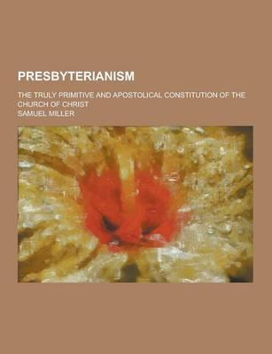 Presbyterianism; The Truly Primitive and Apostolical Constitution of the Church of Christ