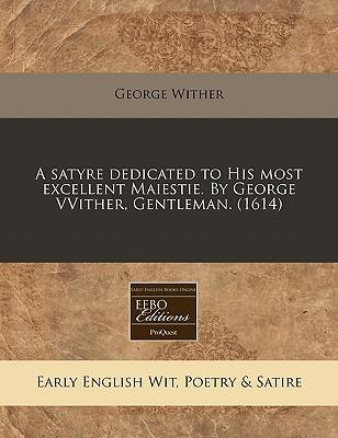 A Satyre Dedicated to His Most Excellent Maiestie. by George Vvither, Gentleman. (1614)