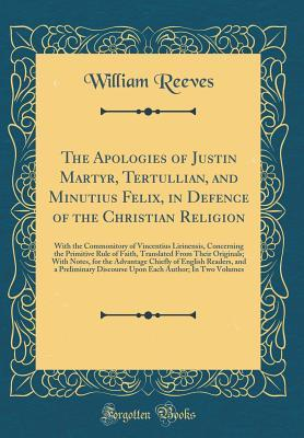 The Apologies of Justin Martyr, Tertullian, and Minutius Felix, in Defence of the Christian Religion