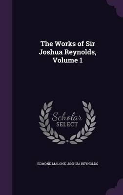 The Works of Sir Joshua Reynolds, Volume 1