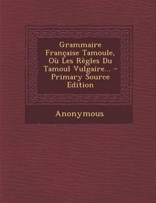 Grammaire Francaise Tamoule, Ou Les Regles Du Tamoul Vulgaire... - Primary Source Edition