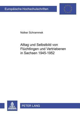 Alltag Und Selbstbild Von Fluchtlingen Und Vertriebenen In Sachsen 1945-1952