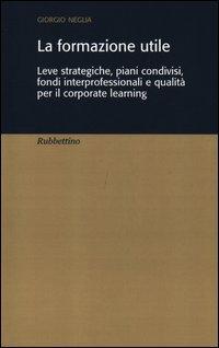 La formazione utile. Leve strategiche, piani condivisi, fondi interprofessionali e qualità per il corporate learning